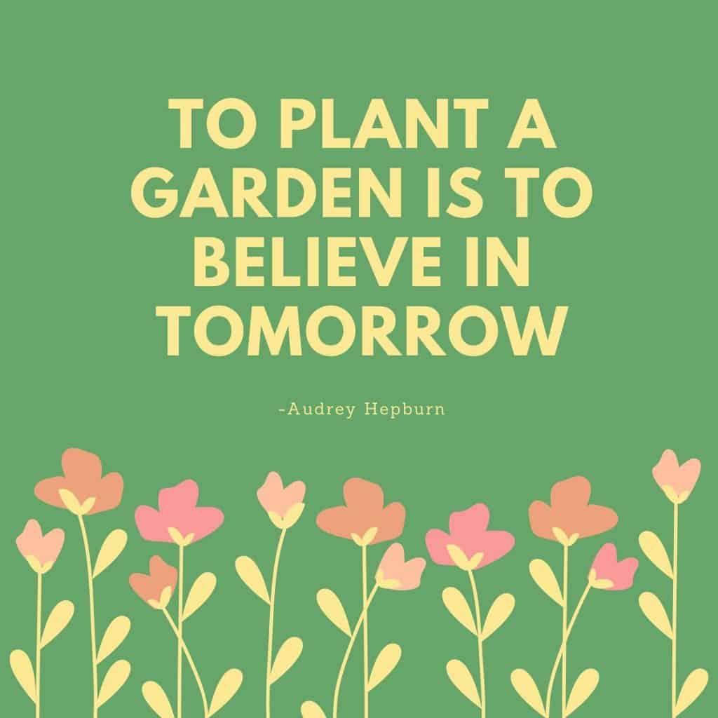 To plant a garden is to believe in tomorrow-Audrey Hepburn